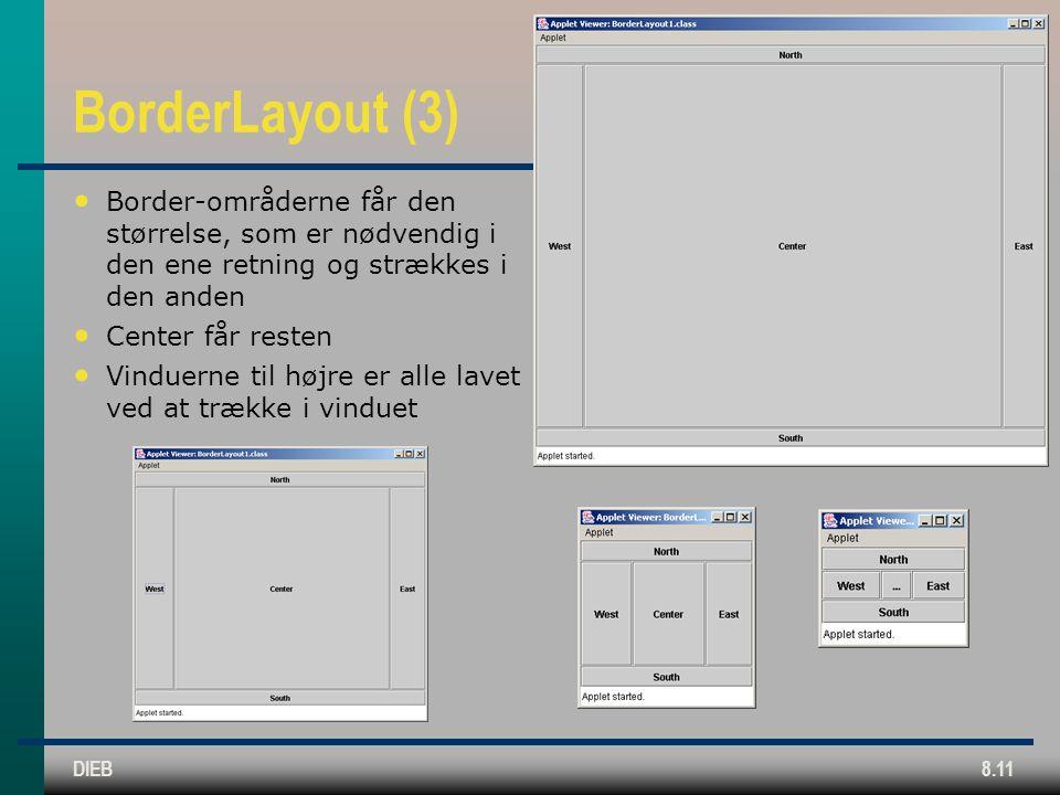 DIEB8.11 BorderLayout (3) Border-områderne får den størrelse, som er nødvendig i den ene retning og strækkes i den anden Center får resten Vinduerne til højre er alle lavet ved at trække i vinduet