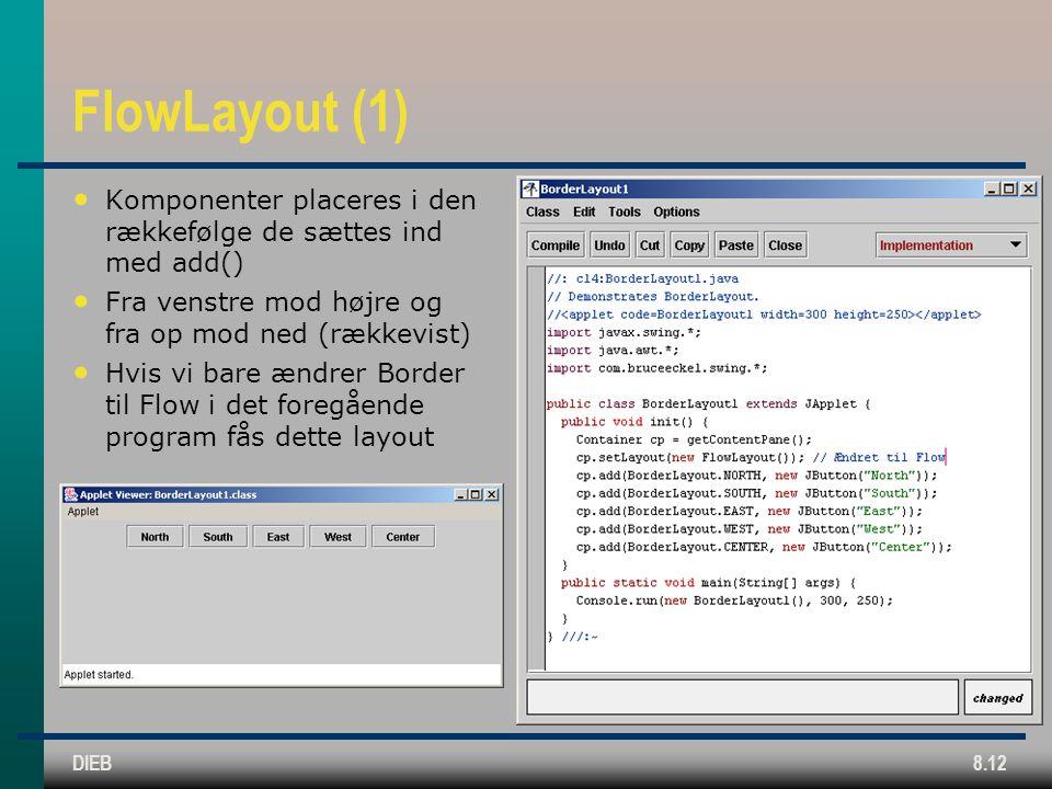 DIEB8.12 FlowLayout (1) Komponenter placeres i den rækkefølge de sættes ind med add() Fra venstre mod højre og fra op mod ned (rækkevist) Hvis vi bare ændrer Border til Flow i det foregående program fås dette layout