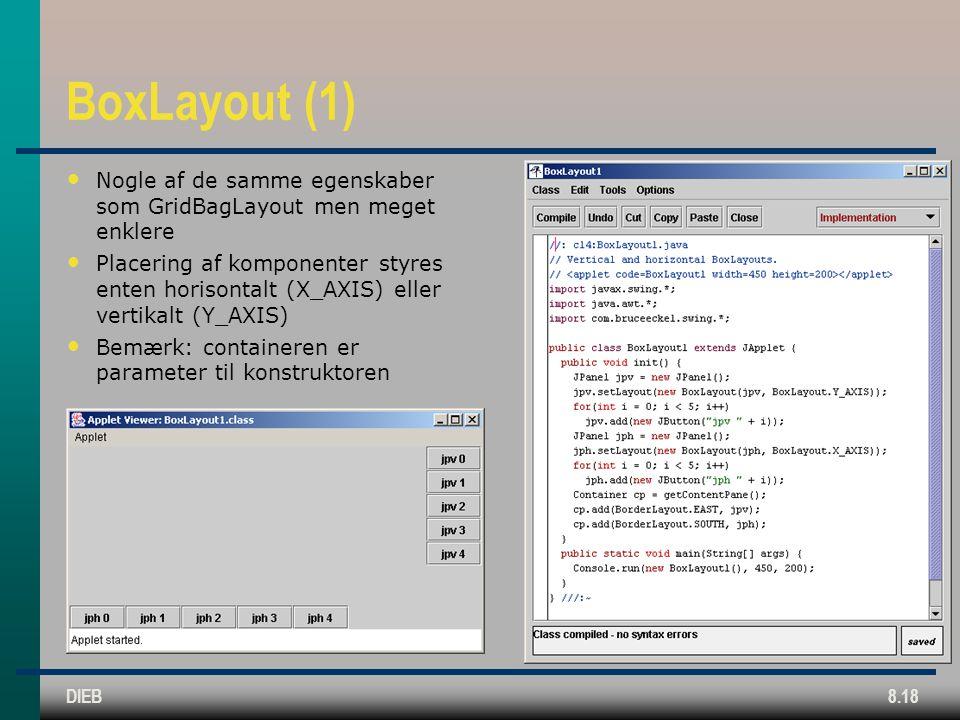 DIEB8.18 BoxLayout (1) Nogle af de samme egenskaber som GridBagLayout men meget enklere Placering af komponenter styres enten horisontalt (X_AXIS) eller vertikalt (Y_AXIS) Bemærk: containeren er parameter til konstruktoren