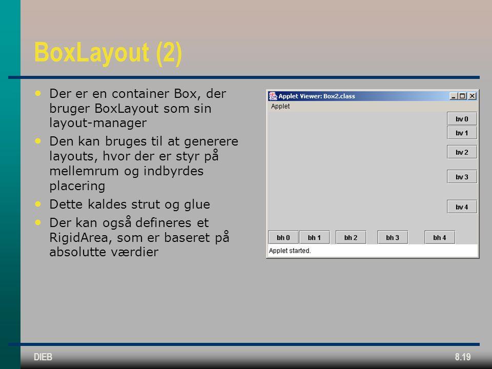 DIEB8.19 BoxLayout (2) Der er en container Box, der bruger BoxLayout som sin layout-manager Den kan bruges til at generere layouts, hvor der er styr på mellemrum og indbyrdes placering Dette kaldes strut og glue Der kan også defineres et RigidArea, som er baseret på absolutte værdier