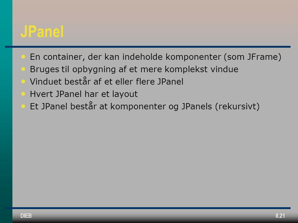 DIEB8.21 JPanel En container, der kan indeholde komponenter (som JFrame) Bruges til opbygning af et mere komplekst vindue Vinduet består af et eller flere JPanel Hvert JPanel har et layout Et JPanel består at komponenter og JPanels (rekursivt)