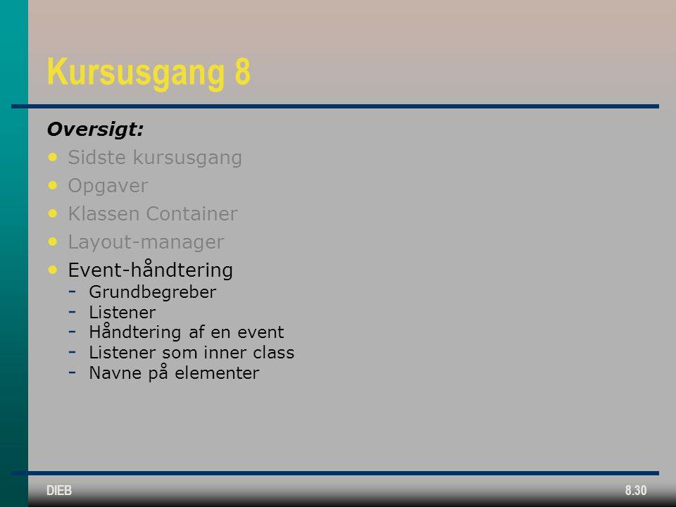 DIEB8.30 Kursusgang 8 Oversigt: Sidste kursusgang Opgaver Klassen Container Layout-manager Event-håndtering  Grundbegreber  Listener  Håndtering af en event  Listener som inner class  Navne på elementer
