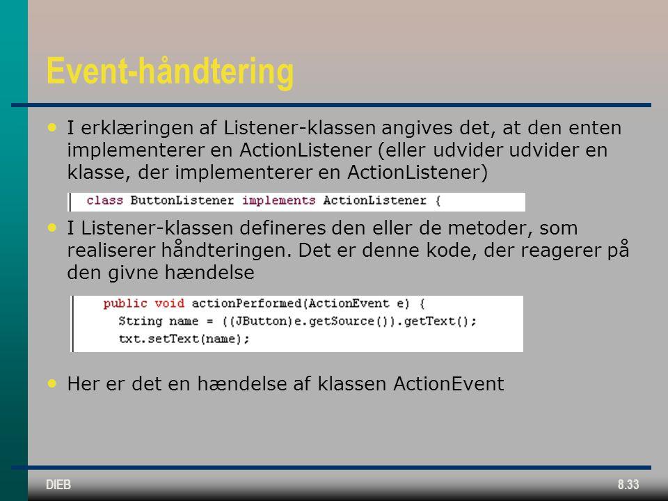 DIEB8.33 Event-håndtering I erklæringen af Listener-klassen angives det, at den enten implementerer en ActionListener (eller udvider udvider en klasse, der implementerer en ActionListener) I Listener-klassen defineres den eller de metoder, som realiserer håndteringen.