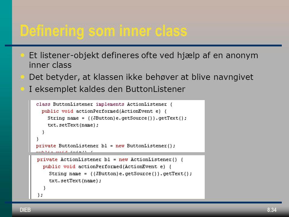 DIEB8.34 Definering som inner class Et listener-objekt defineres ofte ved hjælp af en anonym inner class Det betyder, at klassen ikke behøver at blive navngivet I eksemplet kaldes den ButtonListener