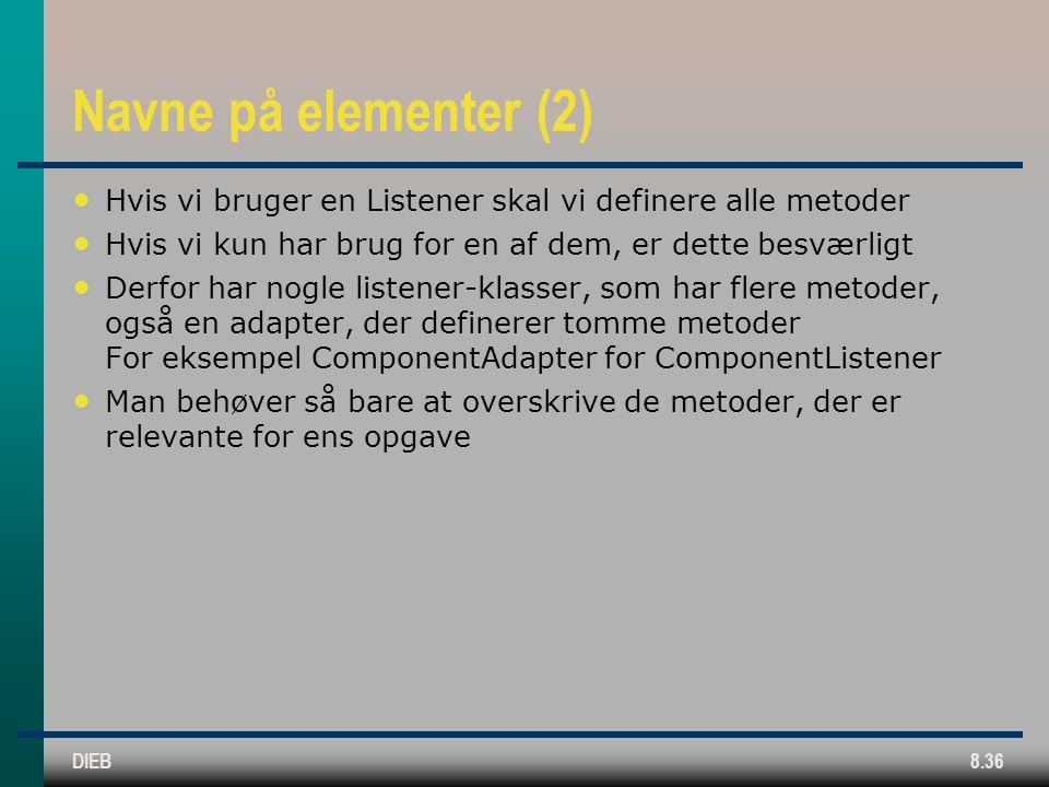 DIEB8.36 Navne på elementer (2) Hvis vi bruger en Listener skal vi definere alle metoder Hvis vi kun har brug for en af dem, er dette besværligt Derfor har nogle listener-klasser, som har flere metoder, også en adapter, der definerer tomme metoder For eksempel ComponentAdapter for ComponentListener Man behøver så bare at overskrive de metoder, der er relevante for ens opgave