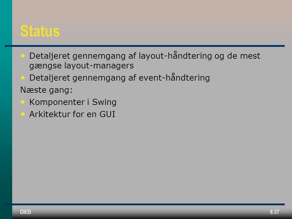 DIEB8.37 Status Detaljeret gennemgang af layout-håndtering og de mest gængse layout-managers Detaljeret gennemgang af event-håndtering Næste gang: Komponenter i Swing Arkitektur for en GUI