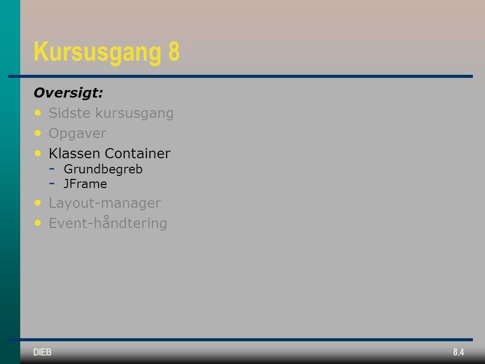 DIEB8.4 Kursusgang 8 Oversigt: Sidste kursusgang Opgaver Klassen Container  Grundbegreb  JFrame Layout-manager Event-håndtering