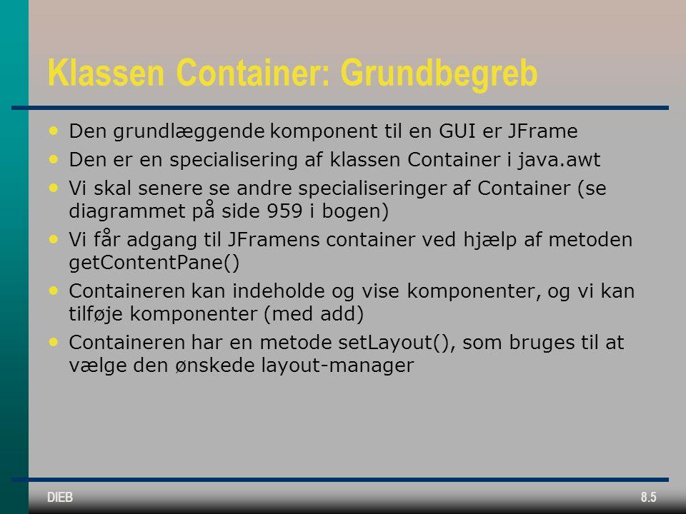 DIEB8.5 Klassen Container: Grundbegreb Den grundlæggende komponent til en GUI er JFrame Den er en specialisering af klassen Container i java.awt Vi skal senere se andre specialiseringer af Container (se diagrammet på side 959 i bogen) Vi får adgang til JFramens container ved hjælp af metoden getContentPane() Containeren kan indeholde og vise komponenter, og vi kan tilføje komponenter (med add) Containeren har en metode setLayout(), som bruges til at vælge den ønskede layout-manager