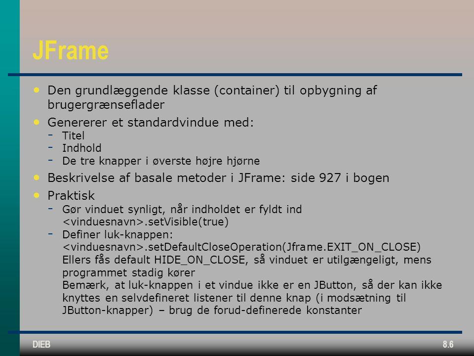 DIEB8.6 JFrame Den grundlæggende klasse (container) til opbygning af brugergrænseflader Genererer et standardvindue med:  Titel  Indhold  De tre knapper i øverste højre hjørne Beskrivelse af basale metoder i JFrame: side 927 i bogen Praktisk  Gør vinduet synligt, når indholdet er fyldt ind.setVisible(true)  Definer luk-knappen:.setDefaultCloseOperation(Jframe.EXIT_ON_CLOSE) Ellers fås default HIDE_ON_CLOSE, så vinduet er utilgængeligt, mens programmet stadig kører Bemærk, at luk-knappen i et vindue ikke er en JButton, så der kan ikke knyttes en selvdefineret listener til denne knap (i modsætning til JButton-knapper) – brug de forud-definerede konstanter