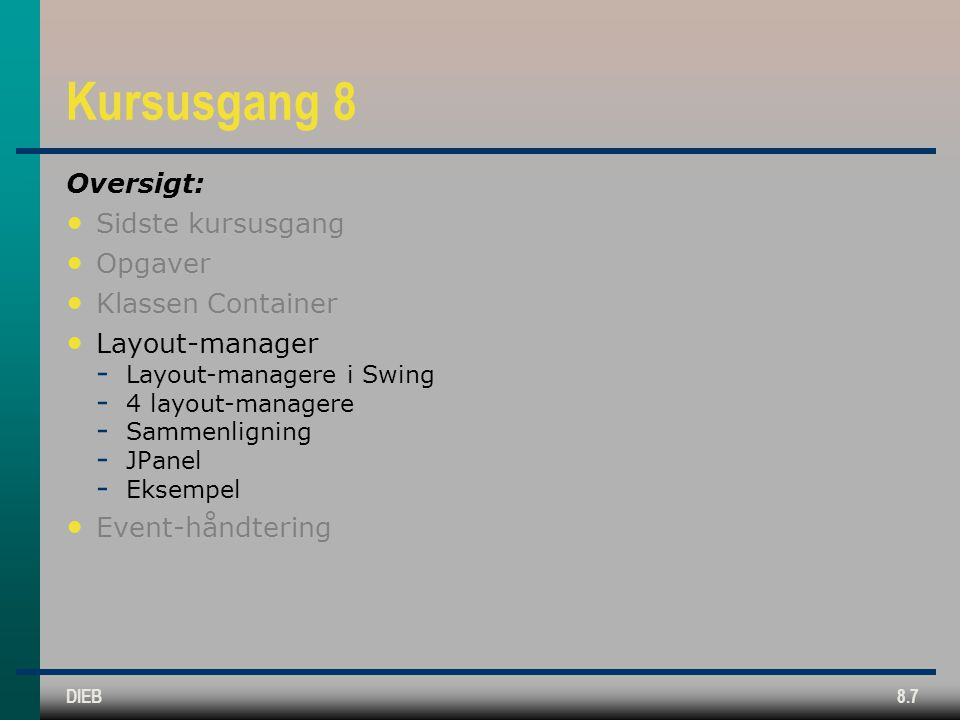 DIEB8.7 Kursusgang 8 Oversigt: Sidste kursusgang Opgaver Klassen Container Layout-manager  Layout-managere i Swing  4 layout-managere  Sammenligning  JPanel  Eksempel Event-håndtering
