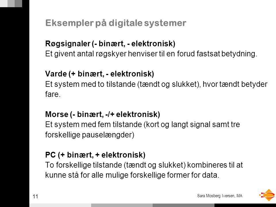 11 Sara Mosberg Iversen, MA Eksempler på digitale systemer Røgsignaler (- binært, - elektronisk) Et givent antal røgskyer henviser til en forud fastsat betydning.