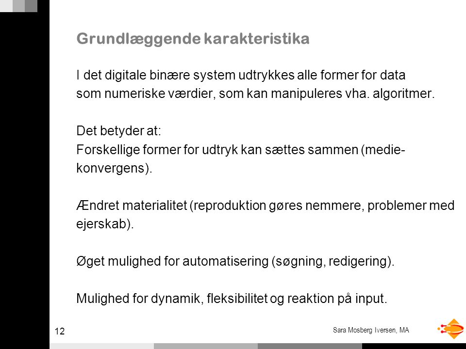 12 Sara Mosberg Iversen, MA Grundlæggende karakteristika I det digitale binære system udtrykkes alle former for data som numeriske værdier, som kan manipuleres vha.