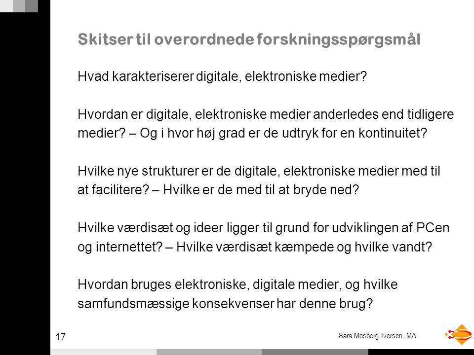 17 Sara Mosberg Iversen, MA Skitser til overordnede forskningsspørgsmål Hvad karakteriserer digitale, elektroniske medier.