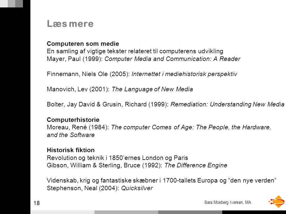 18 Sara Mosberg Iversen, MA Læs mere Computeren som medie En samling af vigtige tekster relateret til computerens udvikling Mayer, Paul (1999): Computer Media and Communication: A Reader Finnemann, Niels Ole (2005): Internettet i mediehistorisk perspektiv Manovich, Lev (2001): The Language of New Media Bolter, Jay David & Grusin, Richard (1999): Remediation: Understanding New Media Computerhistorie Moreau, René (1984): The computer Comes of Age: The People, the Hardware, and the Software Historisk fiktion Revolution og teknik i 1850'ernes London og Paris Gibson, William & Sterling, Bruce (1992): The Difference Engine Videnskab, krig og fantastiske skæbner i 1700-tallets Europa og den nye verden Stephenson, Neal (2004): Quicksilver