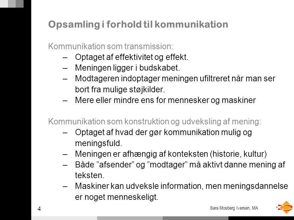 4 Sara Mosberg Iversen, MA Opsamling i forhold til kommunikation Kommunikation som transmission: –Optaget af effektivitet og effekt.