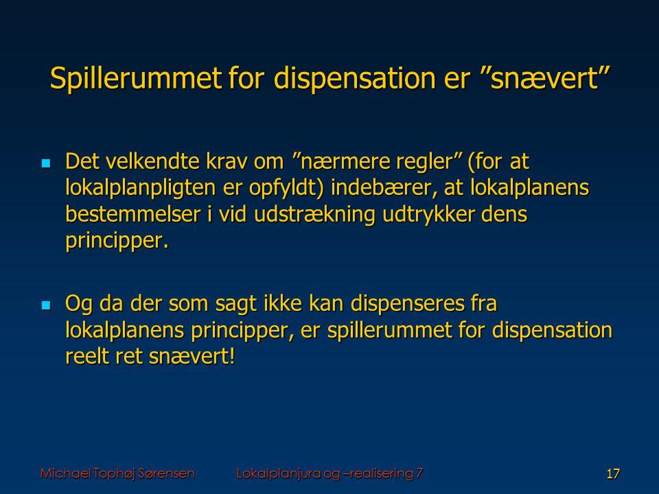 Michael Tophøj SørensenLokalplanjura og –realisering 717 Spillerummet for dispensation er snævert Det velkendte krav om nærmere regler (for at lokalplanpligten er opfyldt) indebærer, at lokalplanens bestemmelser i vid udstrækning udtrykker dens principper.