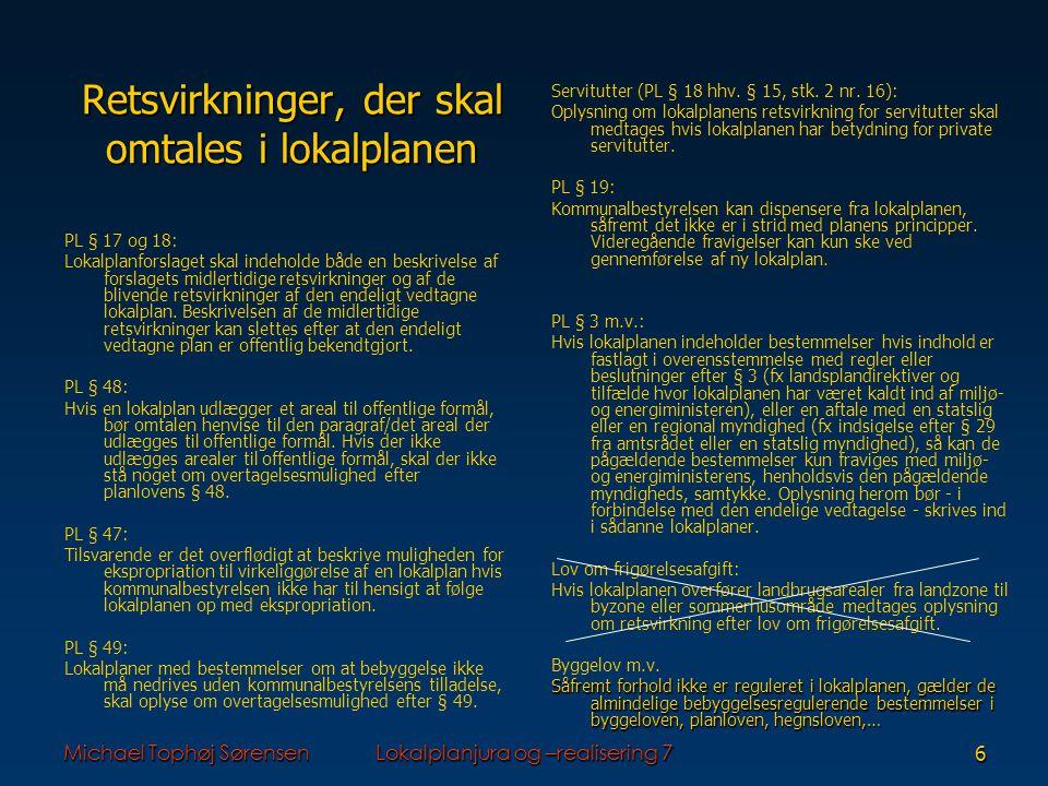 Michael Tophøj SørensenLokalplanjura og –realisering 76 Retsvirkninger, der skal omtales i lokalplanen PL § 17 og 18: Lokalplanforslaget skal indeholde både en beskrivelse af forslagets midlertidige retsvirkninger og af de blivende retsvirkninger af den endeligt vedtagne lokalplan.