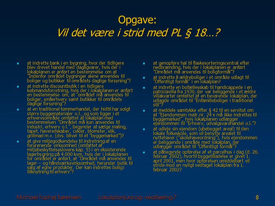 Michael Tophøj SørensenLokalplanjura og –realisering 78 Opgave: Vil det være i strid med PL § 18….