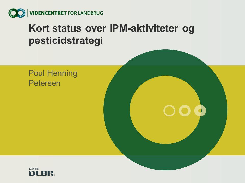 Kort status over IPM-aktiviteter og pesticidstrategi Poul Henning Petersen