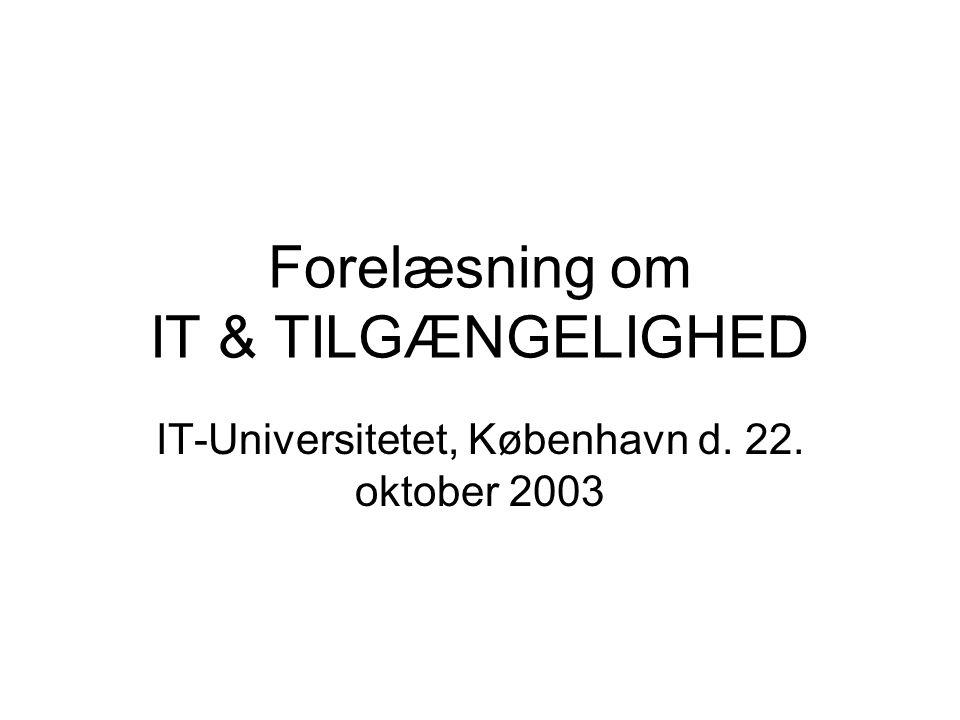 Forelæsning om IT & TILGÆNGELIGHED IT-Universitetet, København d. 22. oktober 2003