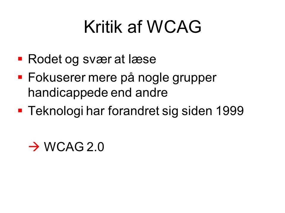 Kritik af WCAG  Rodet og svær at læse  Fokuserer mere på nogle grupper handicappede end andre  Teknologi har forandret sig siden 1999  WCAG 2.0