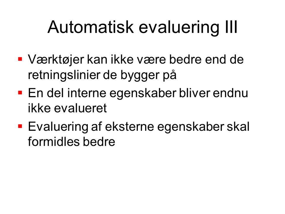 Automatisk evaluering III  Værktøjer kan ikke være bedre end de retningslinier de bygger på  En del interne egenskaber bliver endnu ikke evalueret  Evaluering af eksterne egenskaber skal formidles bedre