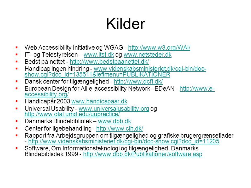 Kilder  Web Accessibility Initiative og WGAG - http://www.w3.org/WAI/http://www.w3.org/WAI/  IT- og Telestyrelsen – www.itst.dk og www.netsteder.dkwww.itst.dkwww.netsteder.dk  Bedst på nettet - http://www.bedstpaanettet.dk/http://www.bedstpaanettet.dk/  Handicap ingen hindring - www.videnskabsministeriet.dk/cgi-bin/doc- show.cgi doc_id=135511&leftmenu=PUBLIKATIONERwww.videnskabsministeriet.dk/cgi-bin/doc- show.cgi doc_id=135511&leftmenu=PUBLIKATIONER  Dansk center for tilgængelighed - http://www.dcft.dk/http://www.dcft.dk/  European Design for All e-accessibility Network - EDeAN - http://www.e- accessibility.org/http://www.e- accessibility.org/  Handicapår 2003 www.handicapaar.dkwww.handicapaar.dk  Universal Usability - www.universalusability.org og http://www.otal.umd.edu/uupractice/www.universalusability.org http://www.otal.umd.edu/uupractice/  Danmarks Blindebibliotek – www.dbb.dkwww.dbb.dk  Center for ligebehandling - http://www.clh.dk/http://www.clh.dk/  Rapport fra Arbejdsgruppen om tilgængelighed og grafiske brugergrænseflader - http://www.videnskabsministeriet.dk/cgi-bin/doc-show.cgi doc_id=11205http://www.videnskabsministeriet.dk/cgi-bin/doc-show.cgi doc_id=11205  Software, Om Informationsteknologi og tilgængelighed, Danmarks Blindebibliotek 1999 - http://www.dbb.dk/Publikationer/software.asphttp://www.dbb.dk/Publikationer/software.asp