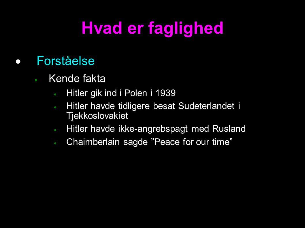 Hvad er faglighed  Forståelse  Kende fakta  Hitler gik ind i Polen i 1939  Hitler havde tidligere besat Sudeterlandet i Tjekkoslovakiet  Hitler havde ikke-angrebspagt med Rusland  Chaimberlain sagde Peace for our time