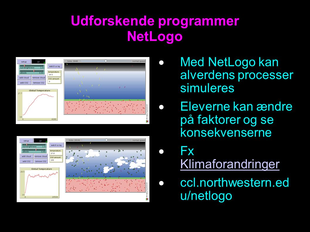 Udforskende programmer NetLogo  Med NetLogo kan alverdens processer simuleres  Eleverne kan ændre på faktorer og se konsekvenserne  Fx Klimaforandringer Klimaforandringer  ccl.northwestern.ed u/netlogo