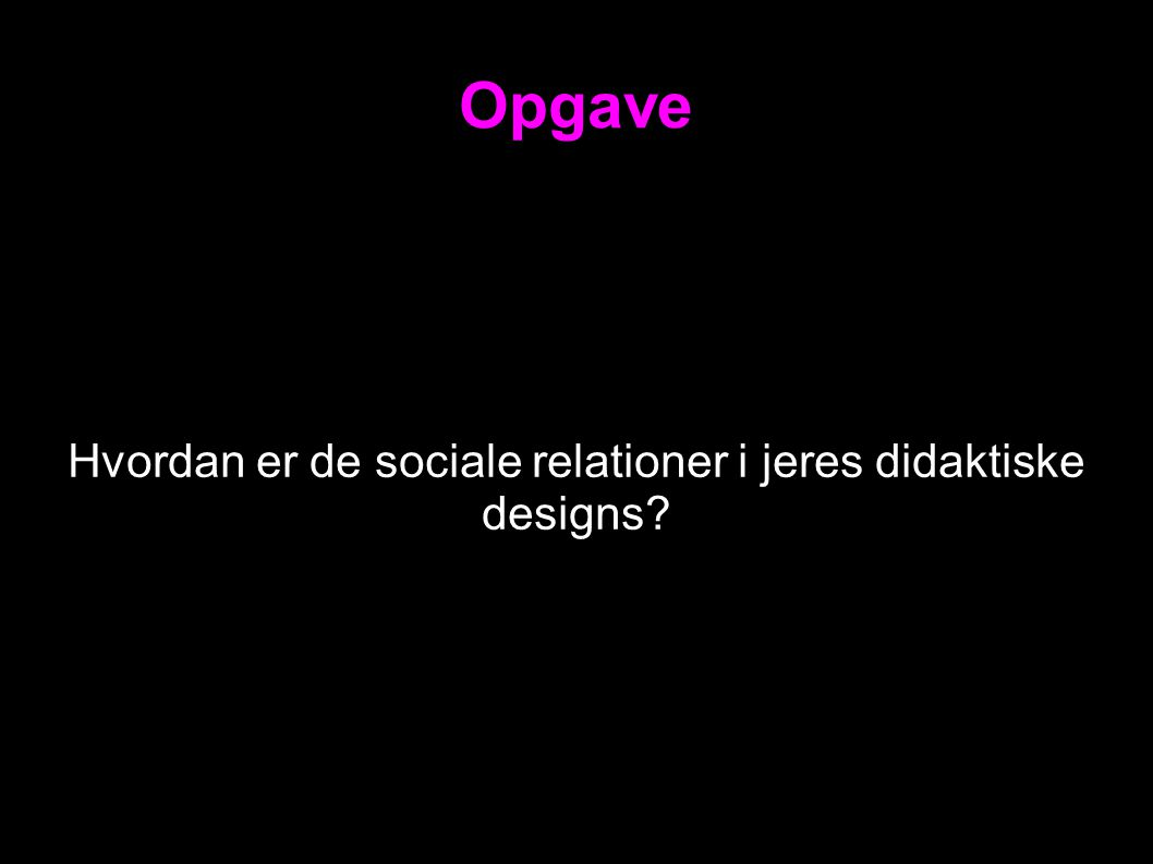 Opgave Hvordan er de sociale relationer i jeres didaktiske designs