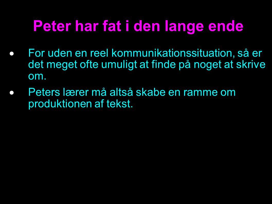 Peter har fat i den lange ende  For uden en reel kommunikationssituation, så er det meget ofte umuligt at finde på noget at skrive om.