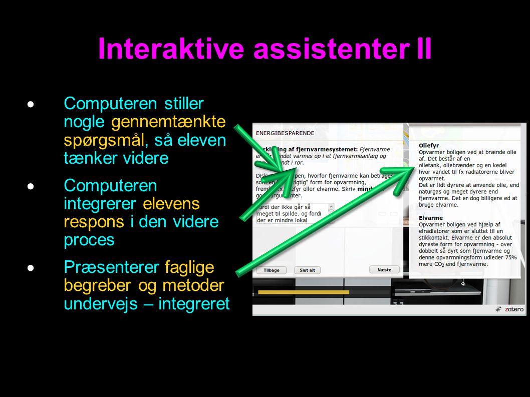 Interaktive assistenter II  Computeren stiller nogle gennemtænkte spørgsmål, så eleven tænker videre  Computeren integrerer elevens respons i den videre proces  Præsenterer faglige begreber og metoder undervejs – integreret