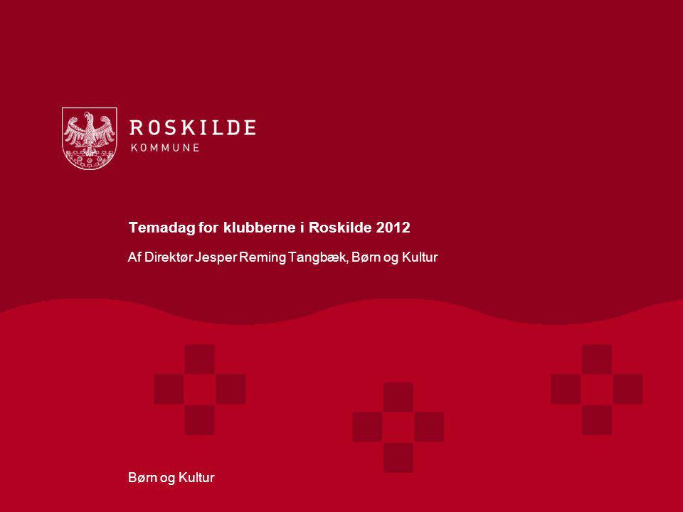 Temadag for klubberne i Roskilde 2012 Af Direktør Jesper Reming Tangbæk, Børn og Kultur Børn og Kultur