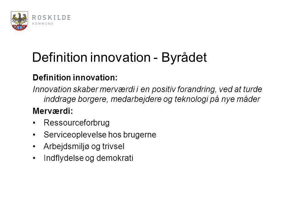Definition innovation - Byrådet Definition innovation: Innovation skaber merværdi i en positiv forandring, ved at turde inddrage borgere, medarbejdere og teknologi på nye måder Merværdi: Ressourceforbrug Serviceoplevelse hos brugerne Arbejdsmiljø og trivsel Indflydelse og demokrati