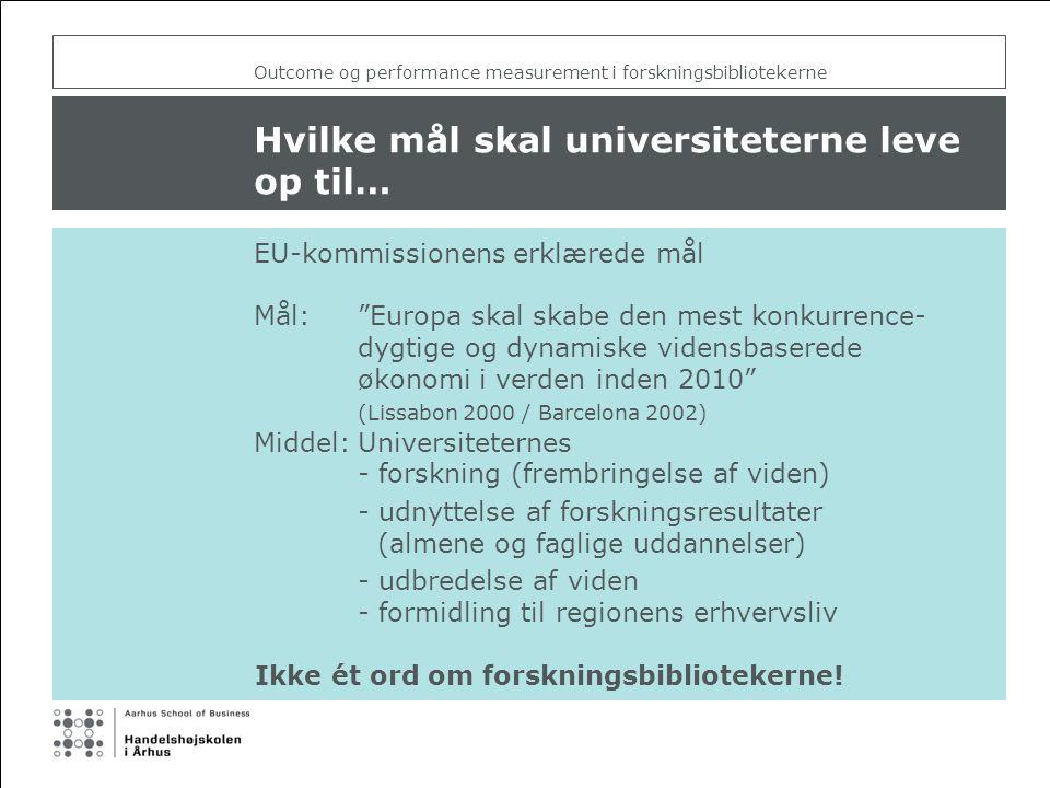 Outcome og performance measurement i forskningsbibliotekerne Hvilke mål skal universiteterne leve op til… EU-kommissionens erklærede mål Mål: Europa skal skabe den mest konkurrence- dygtige og dynamiske vidensbaserede økonomi i verden inden 2010 (Lissabon 2000 / Barcelona 2002) Middel:Universiteternes - forskning (frembringelse af viden) - udnyttelse af forskningsresultater (almene og faglige uddannelser) - udbredelse af viden - formidling til regionens erhvervsliv Ikke ét ord om forskningsbibliotekerne!