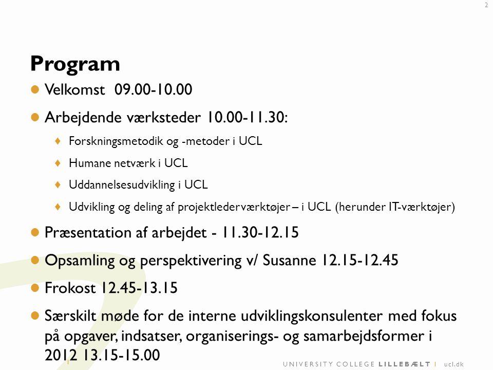 UNIVERSITY COLLEGE LILLEBÆLT I ucl.dk I Program Velkomst 09.00-10.00 Arbejdende værksteder 10.00-11.30: ♦ Forskningsmetodik og -metoder i UCL ♦ Humane netværk i UCL ♦ Uddannelsesudvikling i UCL ♦ Udvikling og deling af projektlederværktøjer – i UCL (herunder IT-værktøjer) Præsentation af arbejdet - 11.30-12.15 Opsamling og perspektivering v/ Susanne 12.15-12.45 Frokost 12.45-13.15 Særskilt møde for de interne udviklingskonsulenter med fokus på opgaver, indsatser, organiserings- og samarbejdsformer i 2012 13.15-15.00 2