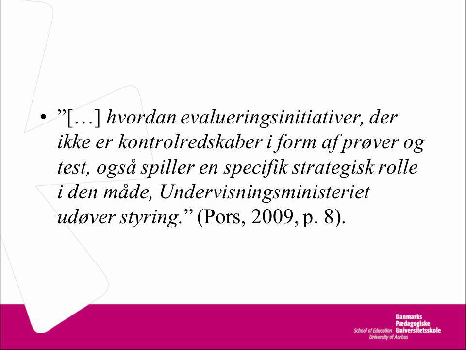 […] hvordan evalueringsinitiativer, der ikke er kontrolredskaber i form af prøver og test, også spiller en specifik strategisk rolle i den måde, Undervisningsministeriet udøver styring. (Pors, 2009, p.