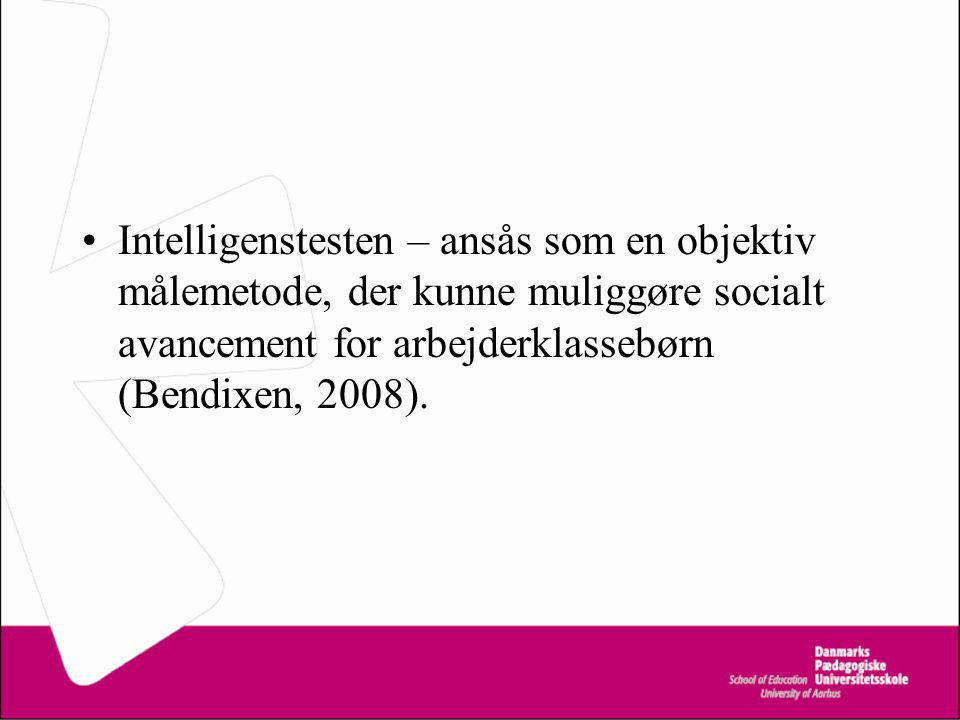 Intelligenstesten – ansås som en objektiv målemetode, der kunne muliggøre socialt avancement for arbejderklassebørn (Bendixen, 2008).