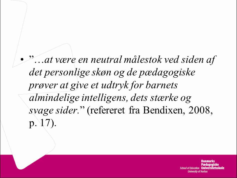 …at være en neutral målestok ved siden af det personlige skøn og de pædagogiske prøver at give et udtryk for barnets almindelige intelligens, dets stærke og svage sider. (refereret fra Bendixen, 2008, p.