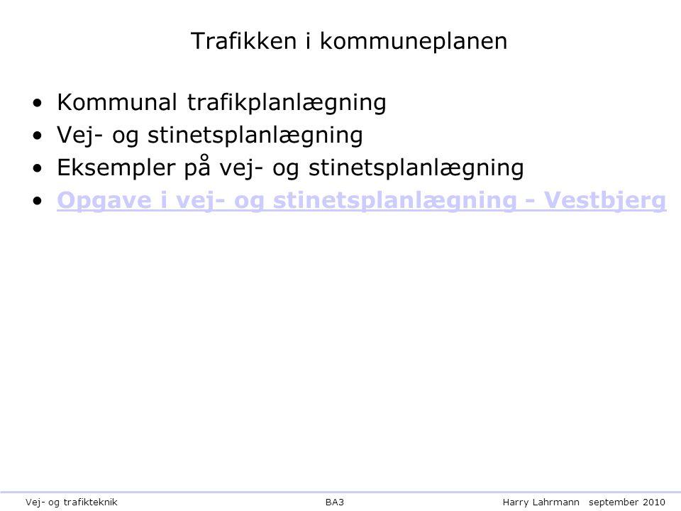 BA3Harry Lahrmannseptember 2010Vej- og trafikteknik Trafikken i kommuneplanen Kommunal trafikplanlægning Vej- og stinetsplanlægning Eksempler på vej- og stinetsplanlægning Opgave i vej- og stinetsplanlægning - Vestbjerg