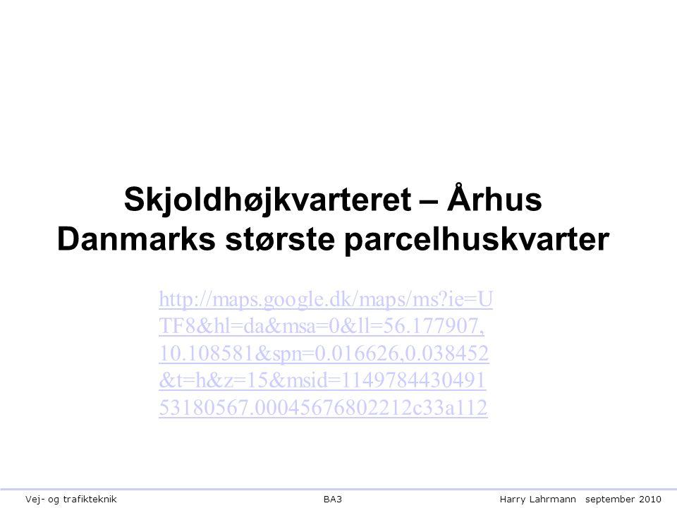 BA3Harry Lahrmannseptember 2010Vej- og trafikteknik Skjoldhøjkvarteret – Århus Danmarks største parcelhuskvarter http://maps.google.dk/maps/ms ie=U TF8&hl=da&msa=0&ll=56.177907, 10.108581&spn=0.016626,0.038452 &t=h&z=15&msid=1149784430491 53180567.00045676802212c33a112