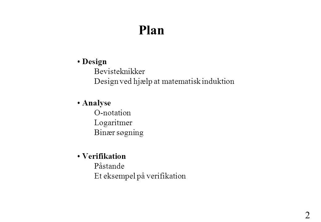 2 Design Bevisteknikker Design ved hjælp at matematisk induktion Analyse O-notation Logaritmer Binær søgning Verifikation Påstande Et eksempel på verifikation Plan