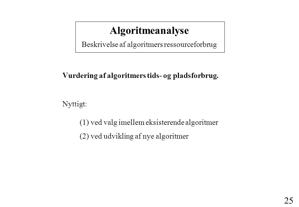 25 Algoritmeanalyse Beskrivelse af algoritmers ressourceforbrug Vurdering af algoritmers tids- og pladsforbrug.