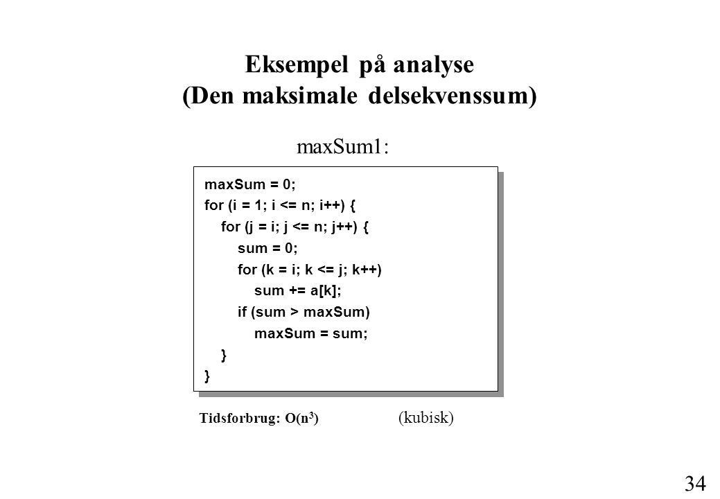 34 maxSum = 0; for (i = 1; i <= n; i++) { for (j = i; j <= n; j++) { sum = 0; for (k = i; k <= j; k++) sum += a[k]; if (sum > maxSum) maxSum = sum; } Eksempel på analyse (Den maksimale delsekvenssum) Tidsforbrug: O(n 3 ) (kubisk) maxSum1: