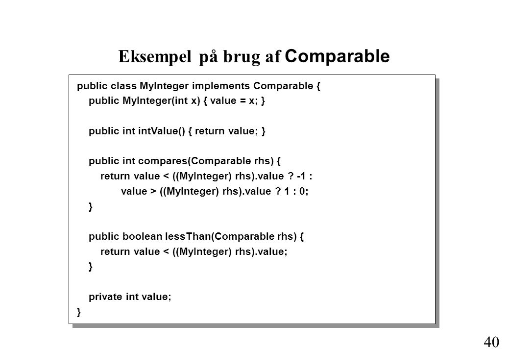 40 Eksempel på brug af Comparable public class MyInteger implements Comparable { public MyInteger(int x) { value = x; } public int intValue() { return value; } public int compares(Comparable rhs) { return value < ((MyInteger) rhs).value .