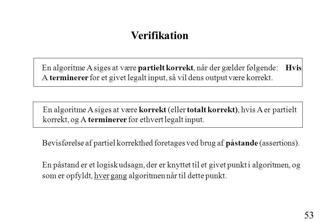 53 En algoritme A siges at være partielt korrekt, når der gælder følgende: Hvis A terminerer for et givet legalt input, så vil dens output være korrekt.