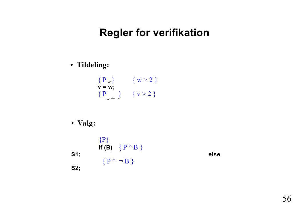 56 Regler for verifikation Tildeling: { P } { w > 2 } v = w; { P } { v > 2 } w Valg: {P} if (B) { P ^ B } S1;else { P ^ ¬ B } S2; w  v