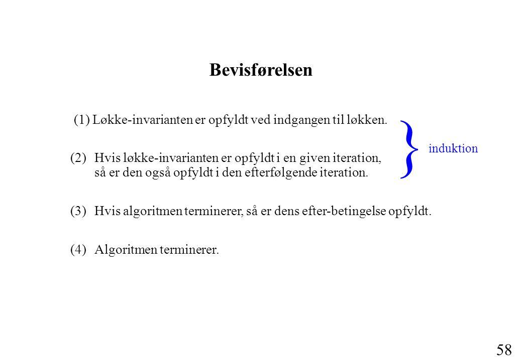 58 Bevisførelsen (1) Løkke-invarianten er opfyldt ved indgangen til løkken.