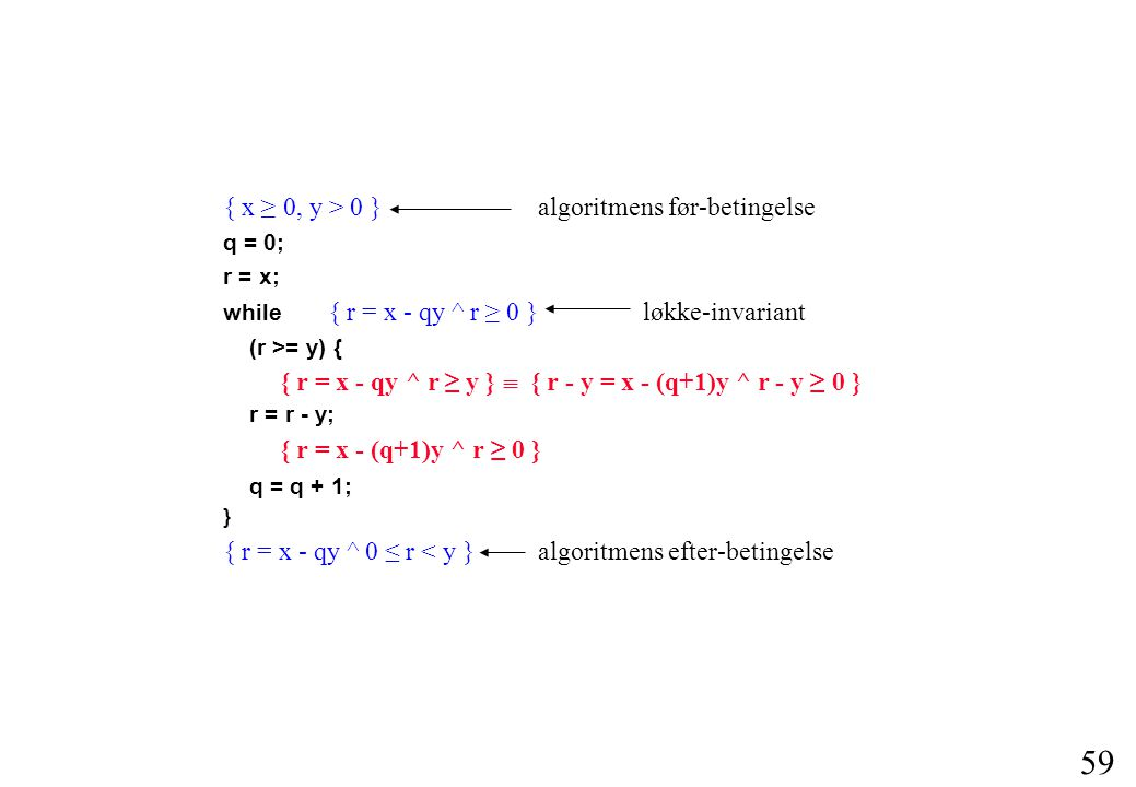 59 { x ≥ 0, y > 0 } algoritmens før-betingelse q = 0; r = x; while { r = x - qy ^ r ≥ 0 } løkke-invariant (r >= y) { r = r - y; q = q + 1; } { r = x - qy ^ 0 ≤ r < y } algoritmens efter-betingelse { r = x - qy ^ r ≥ y }  { r - y = x - (q+1)y ^ r - y ≥ 0 } { r = x - (q+1)y ^ r ≥ 0 }