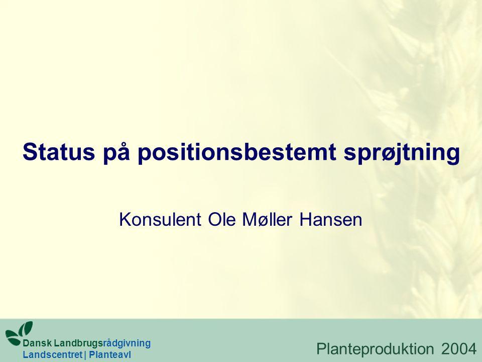 Status på positionsbestemt sprøjtning Konsulent Ole Møller Hansen Planteproduktion 2004 Dansk Landbrugsrådgivning Landscentret | Planteavl